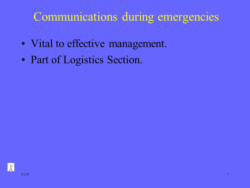 6/2/093 Communications during emergencies Vital to effective management. Part of Logistics Section.