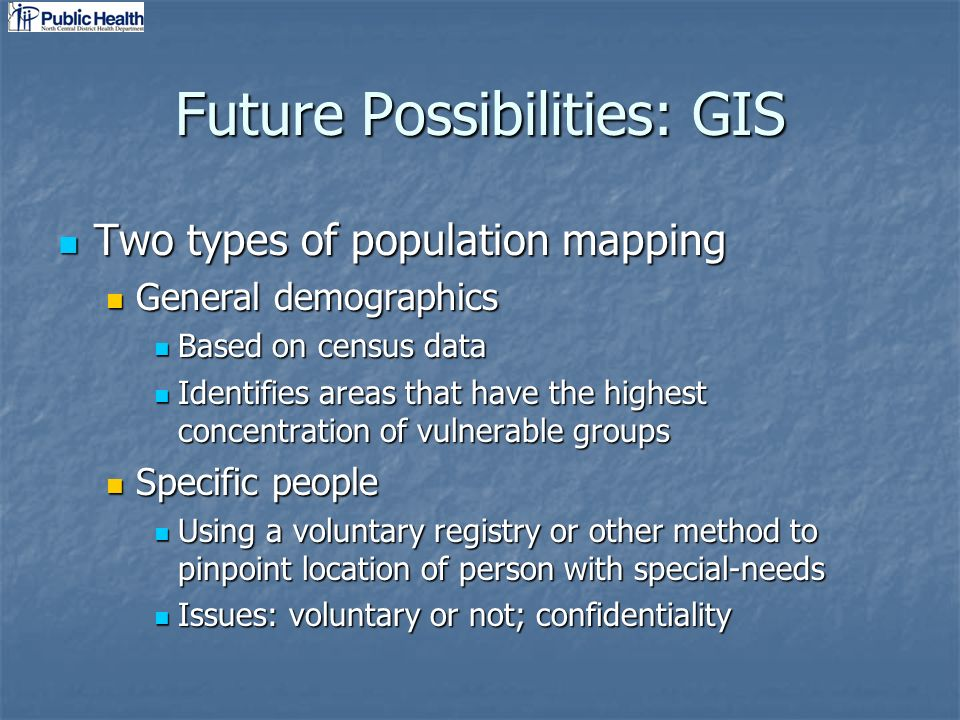 Future Possibilities: GIS Two types of population mapping Two types of population mapping General demographics General demographics Based on census data Based on census data Identifies areas that have the highest concentration of vulnerable groups Identifies areas that have the highest concentration of vulnerable groups Specific people Specific people Using a voluntary registry or other method to pinpoint location of person with special-needs Using a voluntary registry or other method to pinpoint location of person with special-needs Issues: voluntary or not; confidentiality Issues: voluntary or not; confidentiality