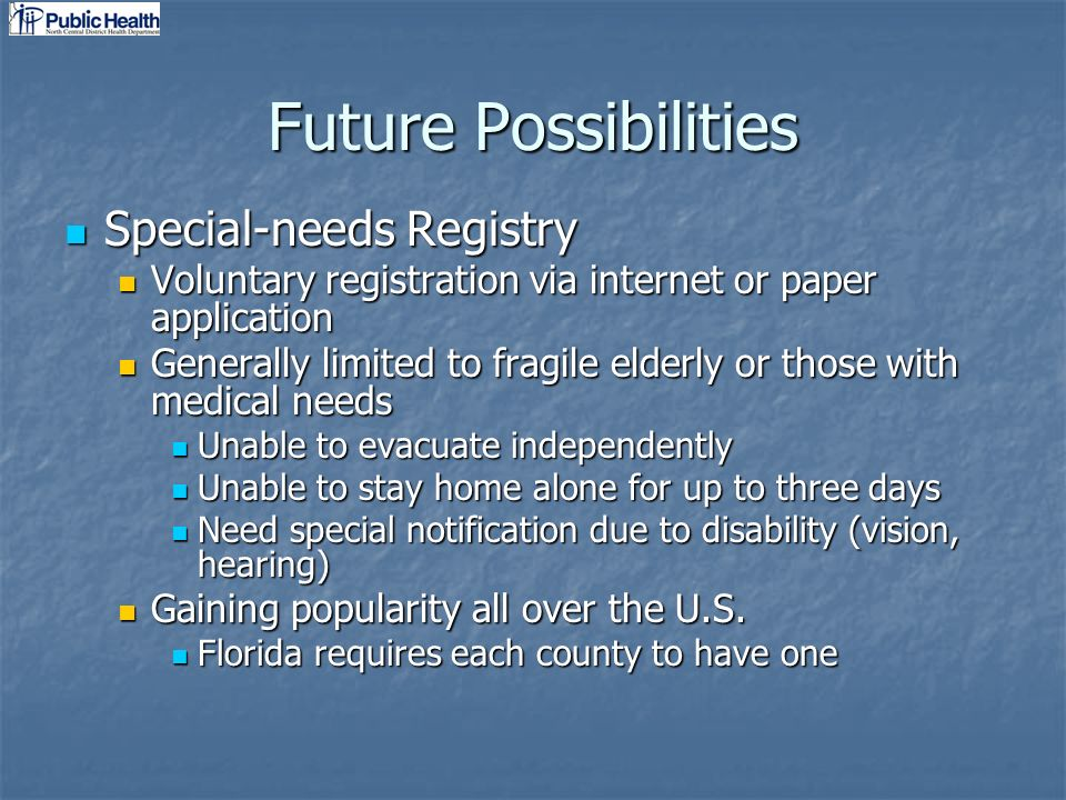 Future Possibilities Special-needs Registry Special-needs Registry Voluntary registration via internet or paper application Voluntary registration via internet or paper application Generally limited to fragile elderly or those with medical needs Generally limited to fragile elderly or those with medical needs Unable to evacuate independently Unable to evacuate independently Unable to stay home alone for up to three days Unable to stay home alone for up to three days Need special notification due to disability (vision, hearing) Need special notification due to disability (vision, hearing) Gaining popularity all over the U.S.