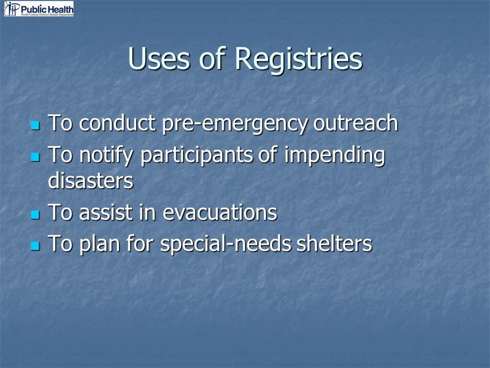 Uses of Registries To conduct pre-emergency outreach To conduct pre-emergency outreach To notify participants of impending disasters To notify participants of impending disasters To assist in evacuations To assist in evacuations To plan for special-needs shelters To plan for special-needs shelters