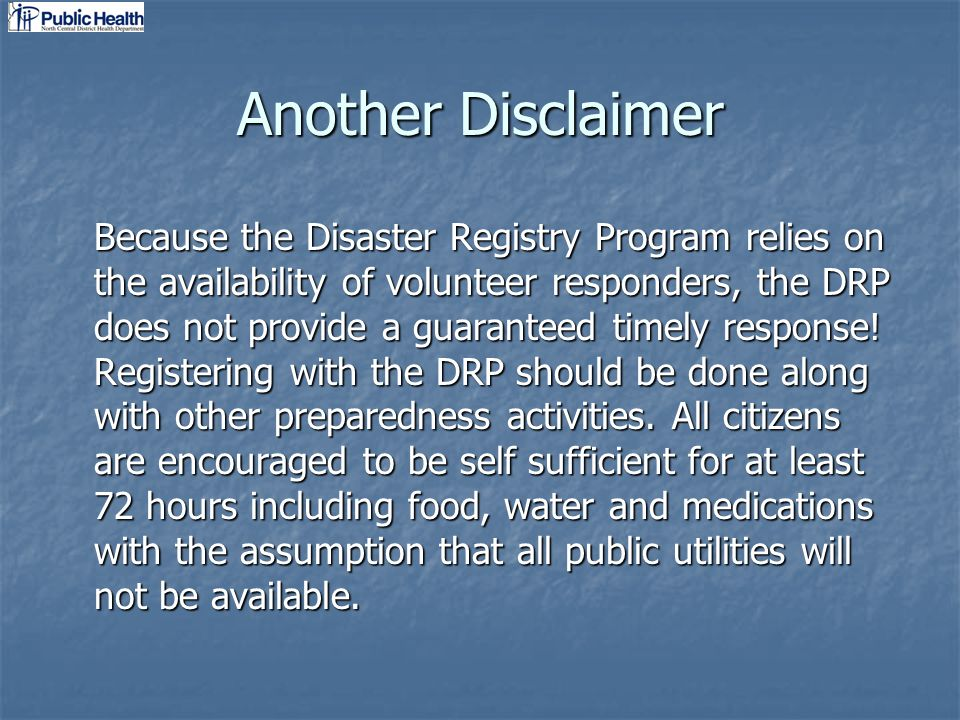 Another Disclaimer Because the Disaster Registry Program relies on the availability of volunteer responders, the DRP does not provide a guaranteed timely response.