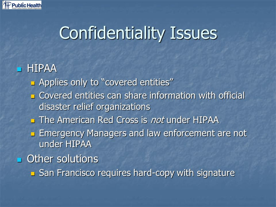 Confidentiality Issues HIPAA HIPAA Applies only to covered entities Applies only to covered entities Covered entities can share information with official disaster relief organizations Covered entities can share information with official disaster relief organizations The American Red Cross is not under HIPAA The American Red Cross is not under HIPAA Emergency Managers and law enforcement are not under HIPAA Emergency Managers and law enforcement are not under HIPAA Other solutions Other solutions San Francisco requires hard-copy with signature San Francisco requires hard-copy with signature