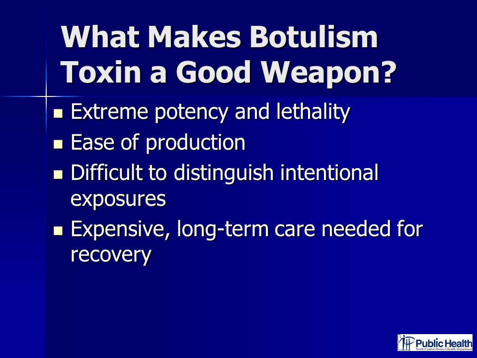 What Makes Botulism Toxin a Good Weapon? Extreme potency and lethality Extreme potency and lethality Ease of production Ease of production Difficult t