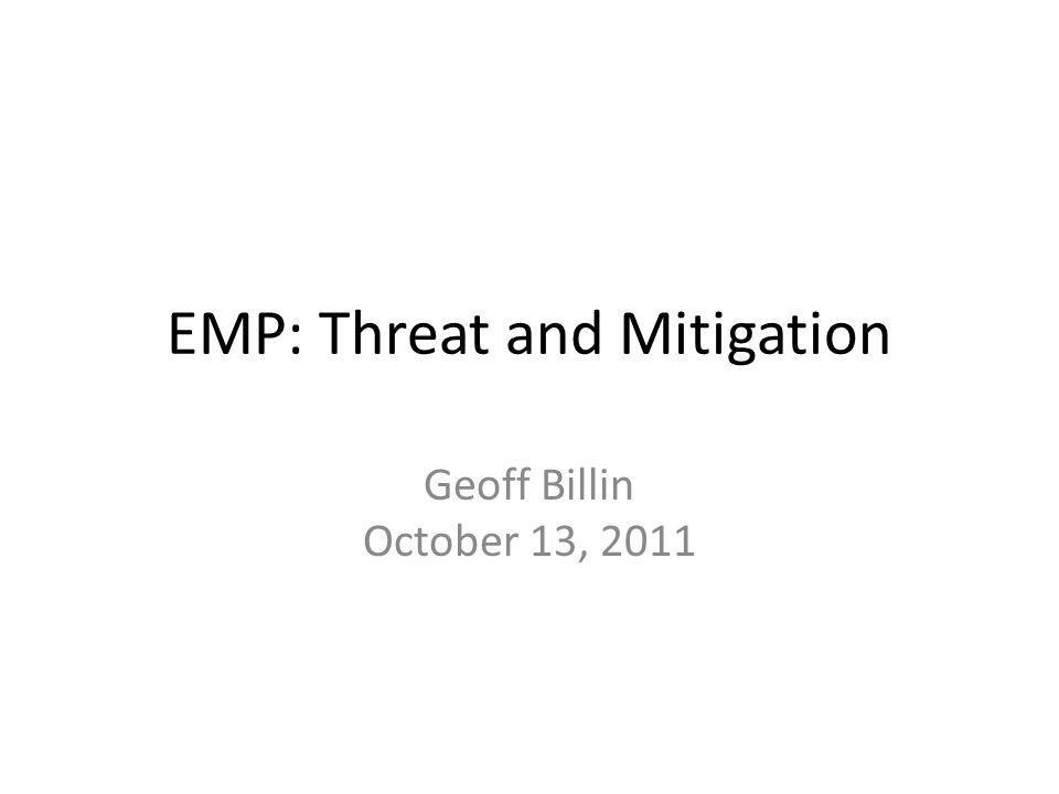 EMP: Threat and Mitigation Geoff Billin October 13, 2011