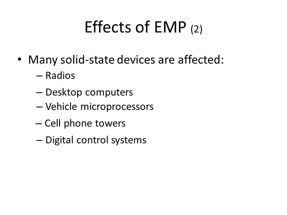 Effects of EMP (2) Many solid-state devices are affected: – Radios – Desktop computers – Vehicle microprocessors – Cell phone towers – Digital control systems