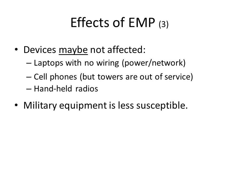 Effects of EMP (3) Devices maybe not affected: – Laptops with no wiring (power/network) – Cell phones (but towers are out of service) – Hand-held radios Military equipment is less susceptible.