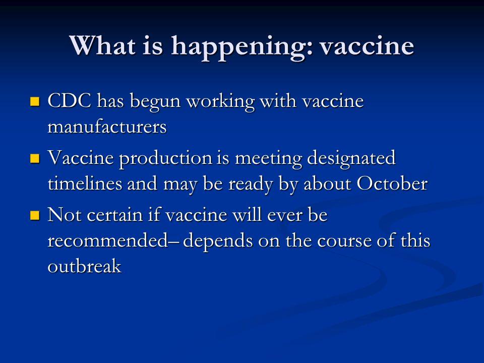 What is happening: vaccine CDC has begun working with vaccine manufacturers CDC has begun working with vaccine manufacturers Vaccine production is mee