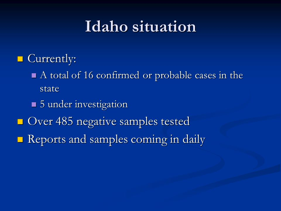 Idaho situation Currently: Currently: A total of 16 confirmed or probable cases in the state A total of 16 confirmed or probable cases in the state 5 under investigation 5 under investigation Over 485 negative samples tested Over 485 negative samples tested Reports and samples coming in daily Reports and samples coming in daily