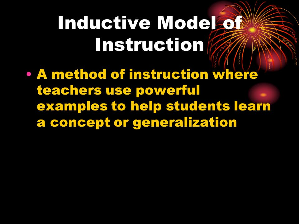 Inductive Model of Instruction A method of instruction where teachers use powerful examples to help students learn a concept or generalization