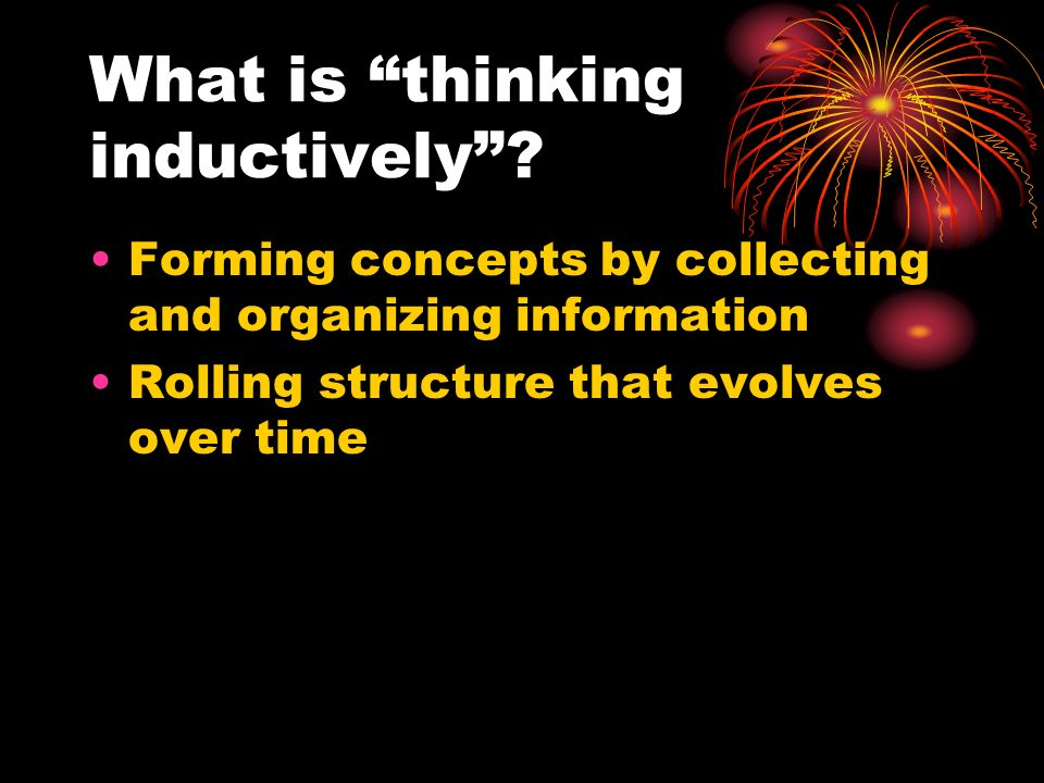 What is thinking inductively? Forming concepts by collecting and organizing information Rolling structure that evolves over time