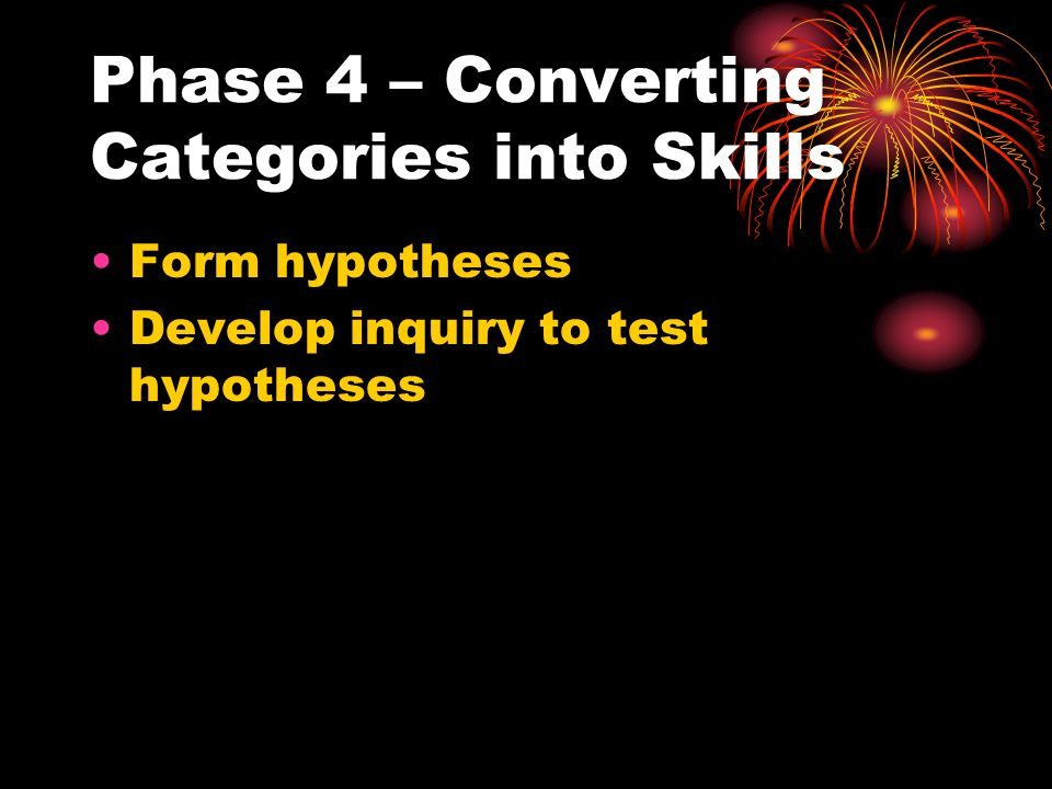 Phase 4 – Converting Categories into Skills Form hypotheses Develop inquiry to test hypotheses