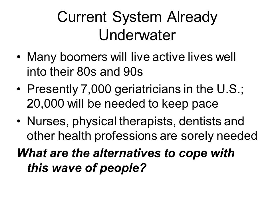 Current System Already Underwater Many boomers will live active lives well into their 80s and 90s Presently 7,000 geriatricians in the U.S.; 20,000 will be needed to keep pace Nurses, physical therapists, dentists and other health professions are sorely needed What are the alternatives to cope with this wave of people