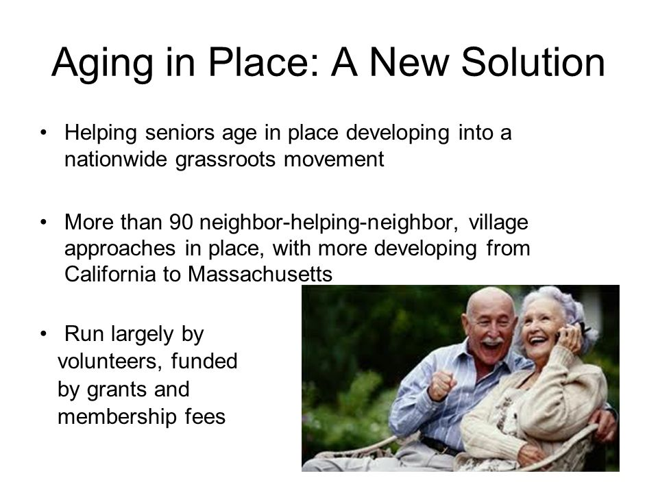 Aging in Place: A New Solution Helping seniors age in place developing into a nationwide grassroots movement More than 90 neighbor-helping-neighbor, village approaches in place, with more developing from California to Massachusetts Run largely by volunteers, funded by grants and membership fees