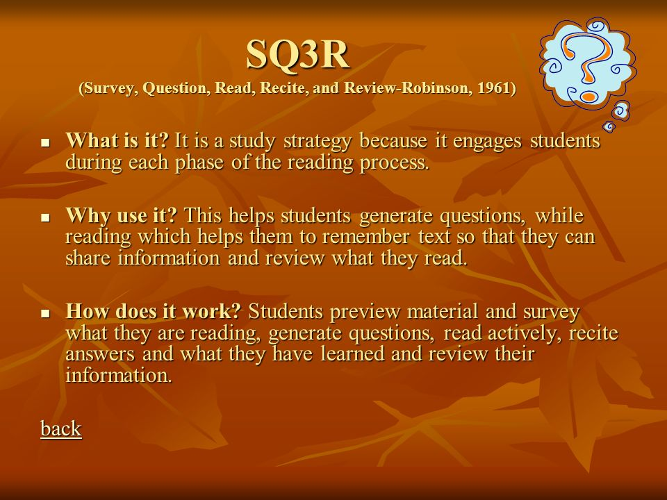 SQ3R (Survey, Question, Read, Recite, and Review-Robinson, 1961) What is it? It is a study strategy because it engages students during each phase of t