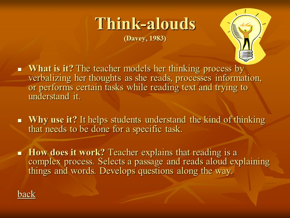Think-alouds (Davey, 1983) What is it? The teacher models her thinking process by verbalizing her thoughts as she reads, processes information, or per