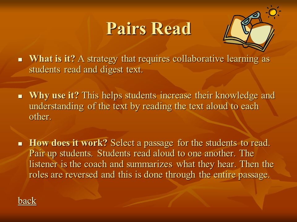 Pairs Read What is it? A strategy that requires collaborative learning as students read and digest text. What is it? A strategy that requires collabor
