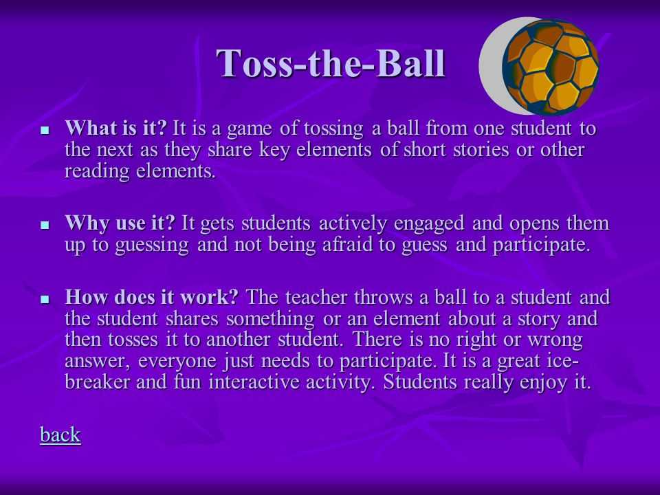 Toss-the-Ball What is it? It is a game of tossing a ball from one student to the next as they share key elements of short stories or other reading ele