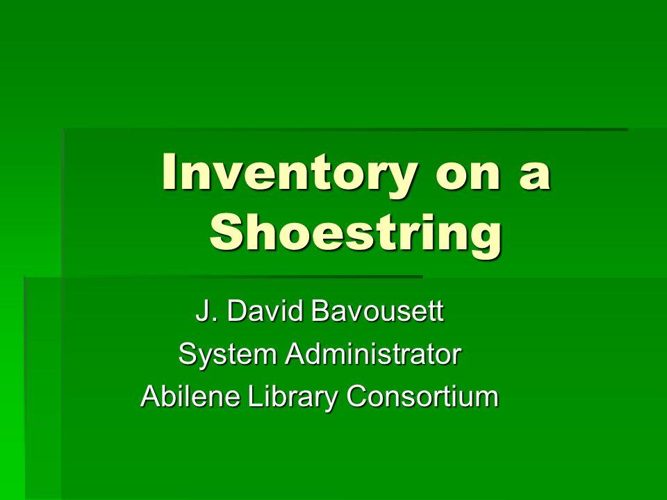 Inventory on a Shoestring J. David Bavousett System Administrator Abilene Library Consortium