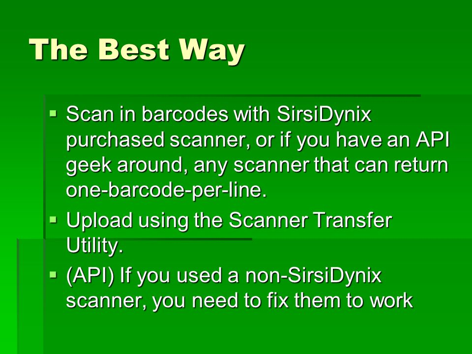 The Best Way Scan in barcodes with SirsiDynix purchased scanner, or if you have an API geek around, any scanner that can return one-barcode-per-line.