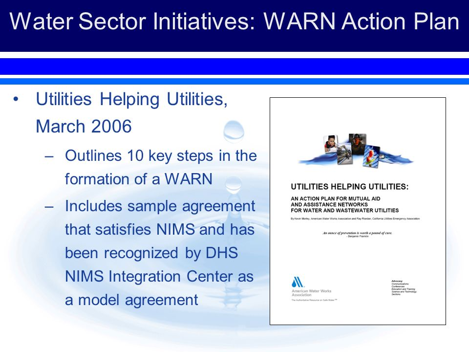 Water Sector Initiatives: WARN Action Plan Utilities Helping Utilities, March 2006 –Outlines 10 key steps in the formation of a WARN –Includes sample
