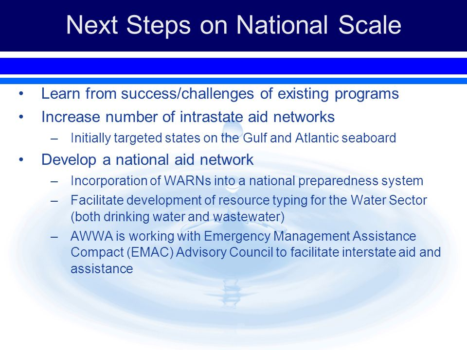Next Steps on National Scale Learn from success/challenges of existing programs Increase number of intrastate aid networks –Initially targeted states on the Gulf and Atlantic seaboard Develop a national aid network –Incorporation of WARNs into a national preparedness system –Facilitate development of resource typing for the Water Sector (both drinking water and wastewater) –AWWA is working with Emergency Management Assistance Compact (EMAC) Advisory Council to facilitate interstate aid and assistance