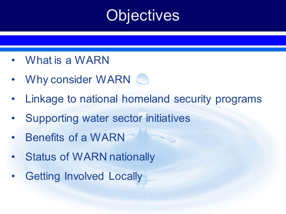 Objectives What is a WARN Why consider WARN Linkage to national homeland security programs Supporting water sector initiatives Benefits of a WARN Stat