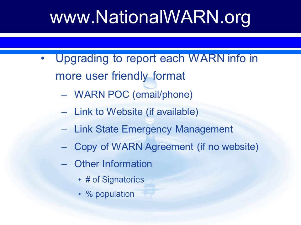 Upgrading to report each WARN info in more user friendly format –WARN POC (email/phone) –Link to Website (if available) –Link State Emergency Management –Copy of WARN Agreement (if no website) –Other Information # of Signatories % population