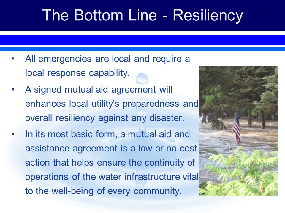 The Bottom Line - Resiliency All emergencies are local and require a local response capability. A signed mutual aid agreement will enhances local util