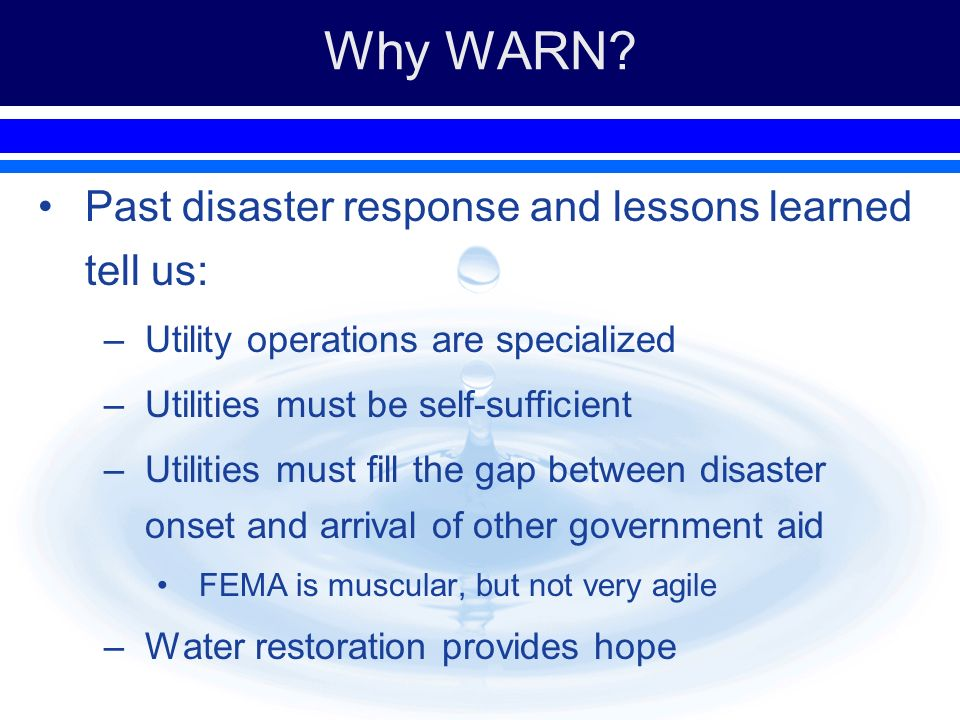 Why WARN? Past disaster response and lessons learned tell us: –Utility operations are specialized –Utilities must be self-sufficient –Utilities must f