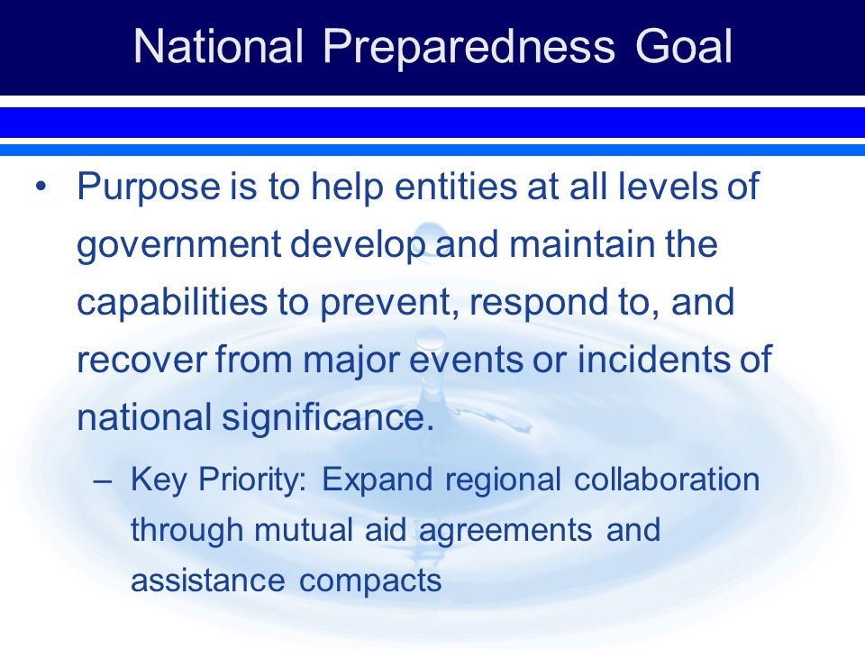 National Preparedness Goal Purpose is to help entities at all levels of government develop and maintain the capabilities to prevent, respond to, and recover from major events or incidents of national significance.