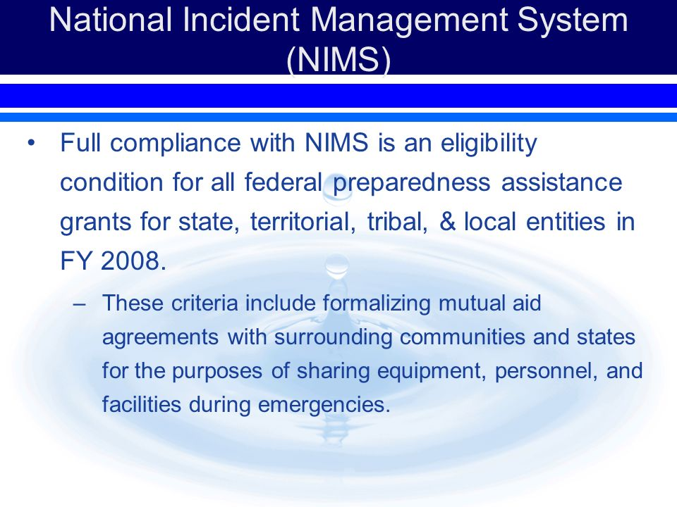 National Incident Management System (NIMS) Full compliance with NIMS is an eligibility condition for all federal preparedness assistance grants for state, territorial, tribal, & local entities in FY 2008.