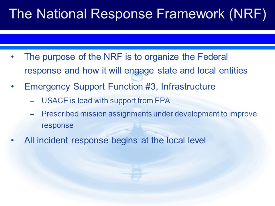 The National Response Framework (NRF) The purpose of the NRF is to organize the Federal response and how it will engage state and local entities Emergency Support Function #3, Infrastructure –USACE is lead with support from EPA –Prescribed mission assignments under development to improve response All incident response begins at the local level