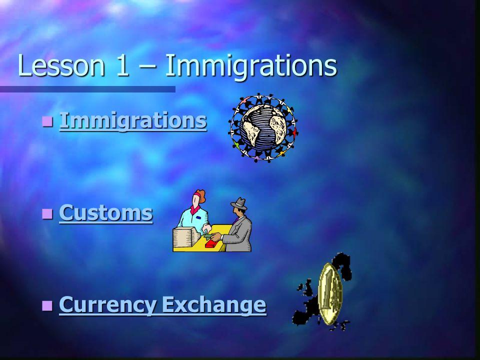 Lesson 1 – Immigrations Immigrations Immigrations Immigrations Customs Customs Customs Currency Exchange Currency Exchange Currency Exchange Currency