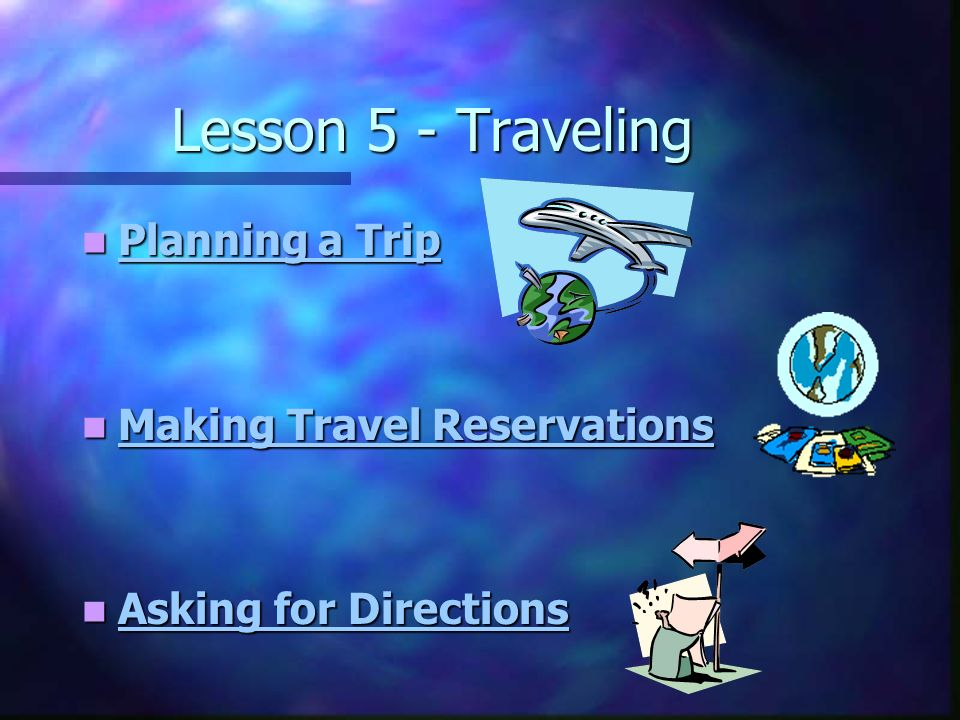 Lesson 5 - Traveling Planning a Trip Planning a Trip Planning a Trip Planning a Trip Making Travel Reservations Making Travel Reservations Making Travel Reservations Making Travel Reservations Asking for Directions Asking for Directions Asking for Directions Asking for Directions