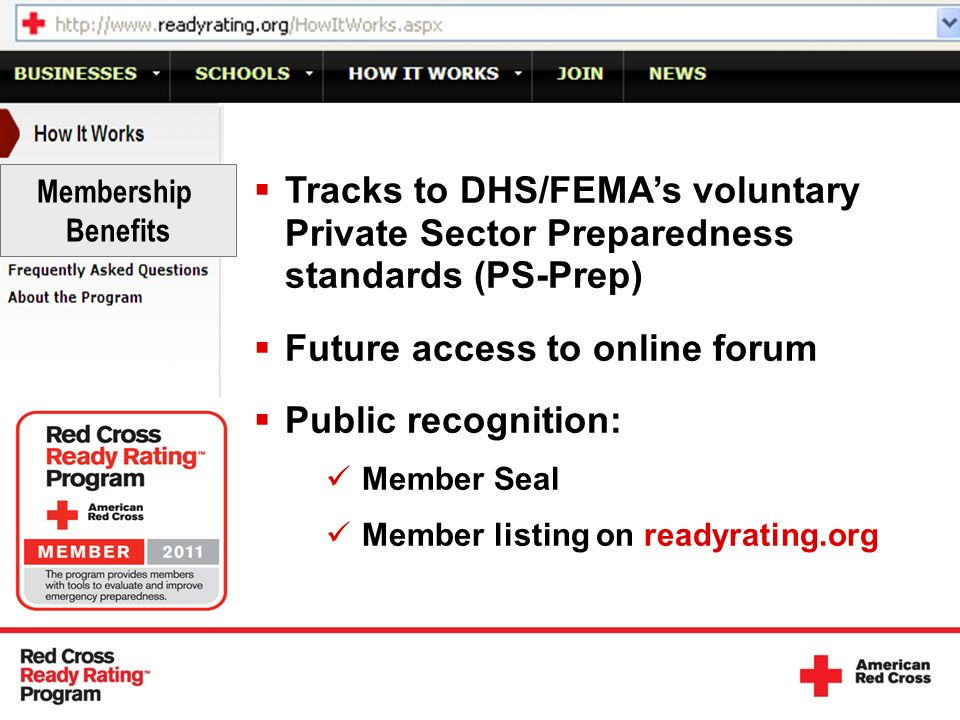 Tracks to DHS/FEMAs voluntary Private Sector Preparedness standards (PS-Prep) Future access to online forum Public recognition: Member Seal Member listing on readyrating.org Membership Benefits