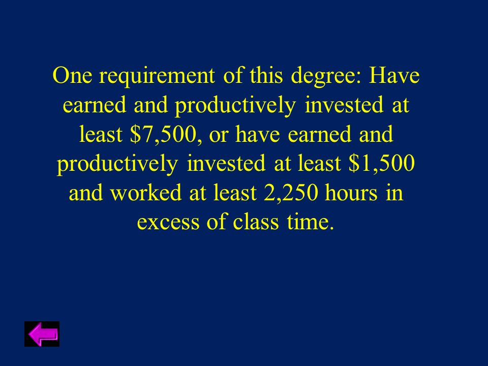 One requirement of this degree: Have earned and productively invested at least $7,500, or have earned and productively invested at least $1,500 and worked at least 2,250 hours in excess of class time.