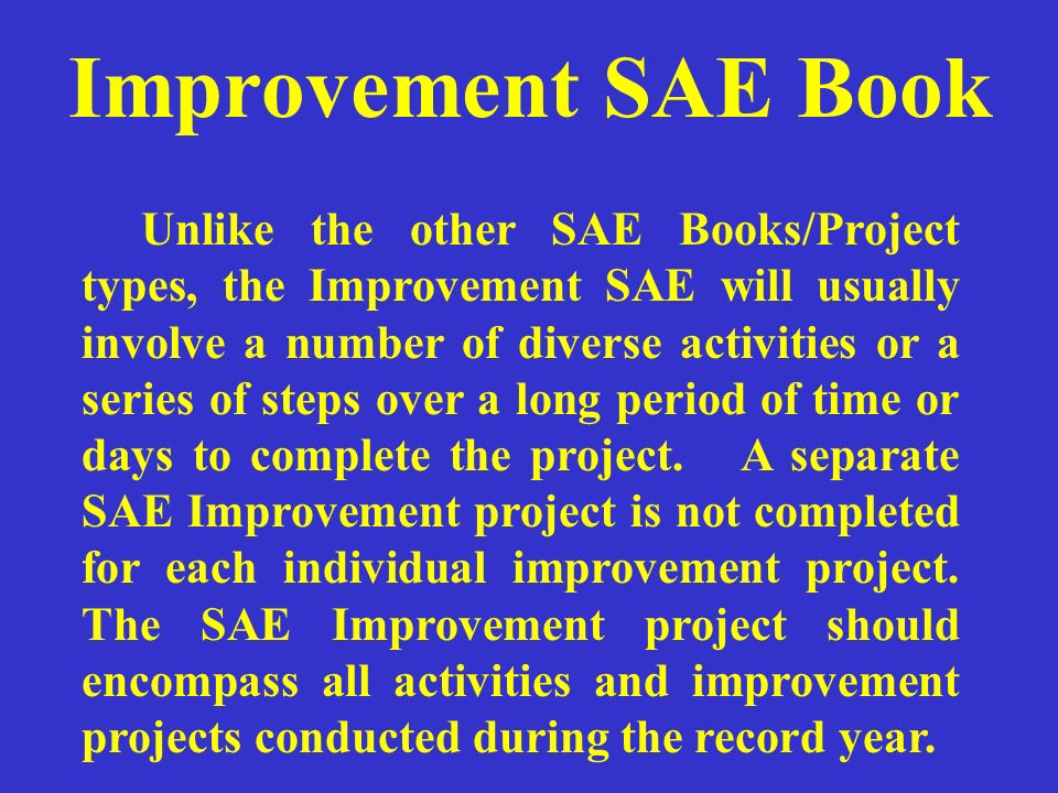 Improvement SAE Book Unlike the other SAE Books/Project types, the Improvement SAE will usually involve a number of diverse activities or a series of