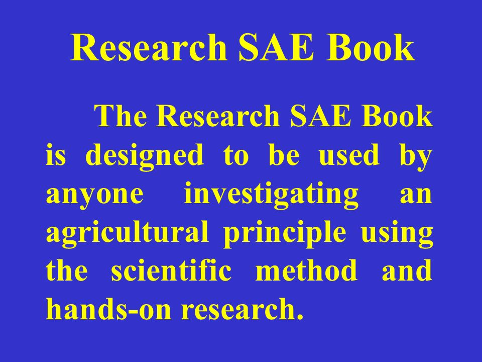 Research SAE Book The Research SAE Book is designed to be used by anyone investigating an agricultural principle using the scientific method and hands-on research.