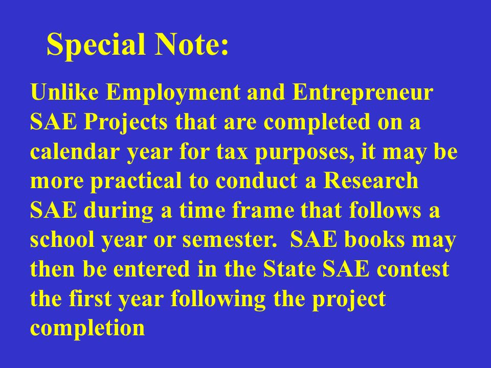 Special Note: Unlike Employment and Entrepreneur SAE Projects that are completed on a calendar year for tax purposes, it may be more practical to conduct a Research SAE during a time frame that follows a school year or semester.