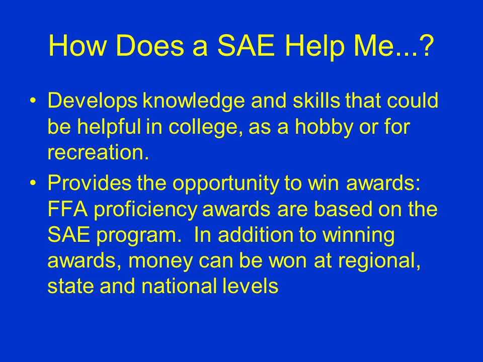 How Does a SAE Help Me...? Learn record keeping skills Improves analytical and decision making skills Teaches responsibility Provides the opportunity
