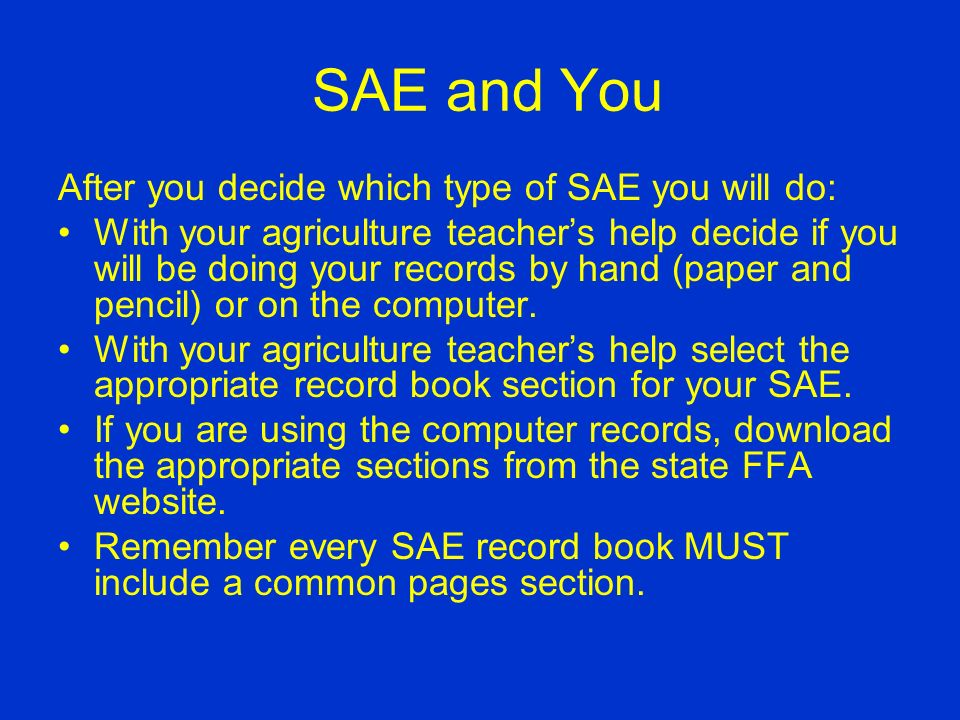 SAE and You After reviewing this PowerPoint, talk to your parents and agriculture teacher and decide the type of SAE that will work for you.
