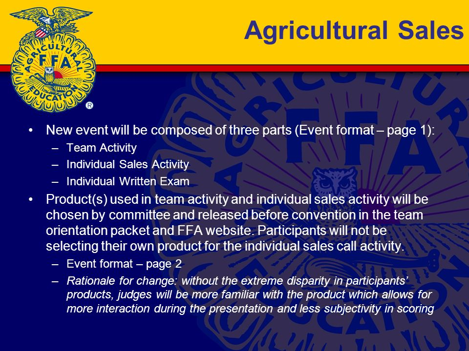 Agricultural Sales New event will be composed of three parts (Event format – page 1): –Team Activity –Individual Sales Activity –Individual Written Exam Product(s) used in team activity and individual sales activity will be chosen by committee and released before convention in the team orientation packet and FFA website.