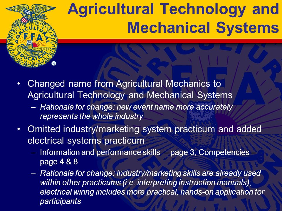 Agricultural Technology and Mechanical Systems Changed name from Agricultural Mechanics to Agricultural Technology and Mechanical Systems –Rationale for change: new event name more accurately represents the whole industry Omitted industry/marketing system practicum and added electrical systems practicum –Information and performance skills – page 3; Competencies – page 4 & 8 –Rationale for change: industry/marketing skills are already used within other practicums (i.e.