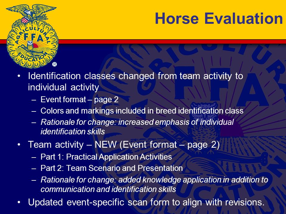 Horse Evaluation Identification classes changed from team activity to individual activity –Event format – page 2 –Colors and markings included in breed identification class –Rationale for change: increased emphasis of individual identification skills Team activity – NEW (Event format – page 2) –Part 1: Practical Application Activities –Part 2: Team Scenario and Presentation –Rationale for change: added knowledge application in addition to communication and identification skills Updated event-specific scan form to align with revisions.