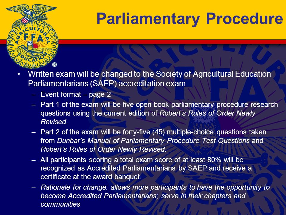 Parliamentary Procedure Written exam will be changed to the Society of Agricultural Education Parliamentarians (SAEP) accreditation exam –Event format – page 2 –Part 1 of the exam will be five open book parliamentary procedure research questions using the current edition of Roberts Rules of Order Newly Revised.