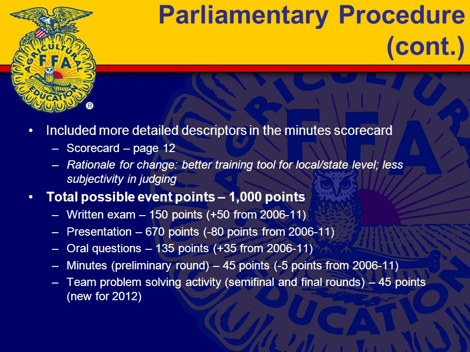 Parliamentary Procedure (cont.) Included more detailed descriptors in the minutes scorecard –Scorecard – page 12 –Rationale for change: better training tool for local/state level; less subjectivity in judging Total possible event points – 1,000 points –Written exam – 150 points (+50 from 2006-11) –Presentation – 670 points (-80 points from 2006-11) –Oral questions – 135 points (+35 from 2006-11) –Minutes (preliminary round) – 45 points (-5 points from 2006-11) –Team problem solving activity (semifinal and final rounds) – 45 points (new for 2012)