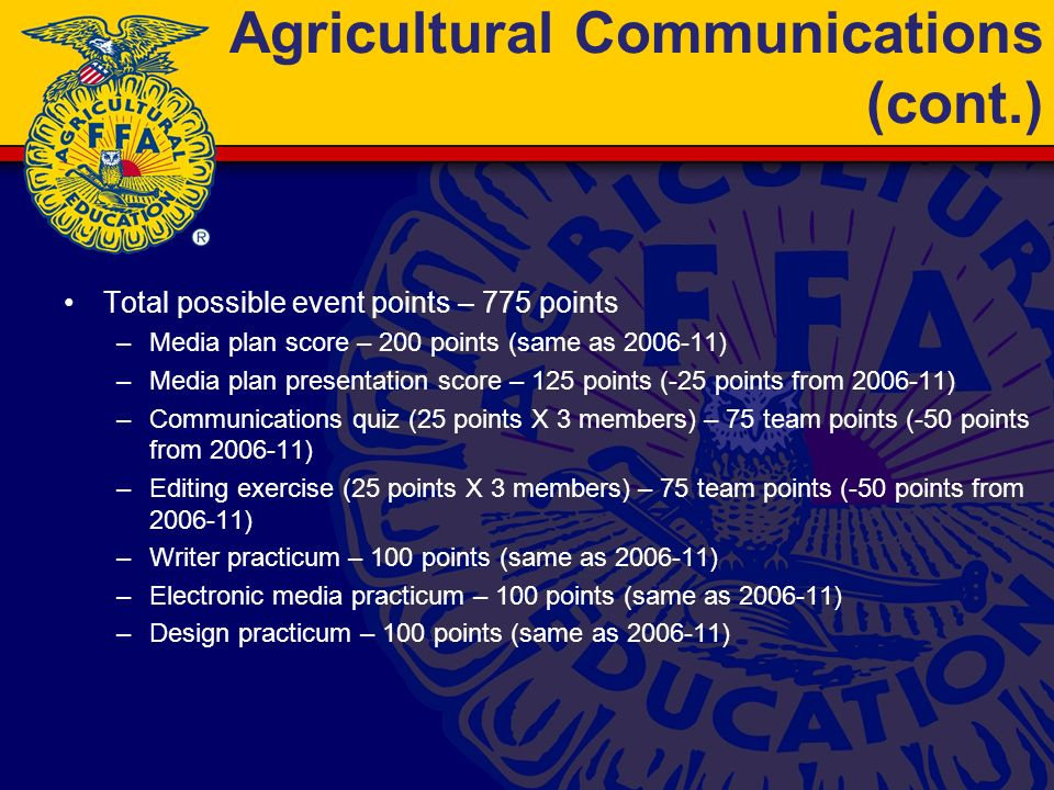 Agricultural Communications (cont.) Total possible event points – 775 points –Media plan score – 200 points (same as 2006-11) –Media plan presentation score – 125 points (-25 points from 2006-11) –Communications quiz (25 points X 3 members) – 75 team points (-50 points from 2006-11) –Editing exercise (25 points X 3 members) – 75 team points (-50 points from 2006-11) –Writer practicum – 100 points (same as 2006-11) –Electronic media practicum – 100 points (same as 2006-11) –Design practicum – 100 points (same as 2006-11)