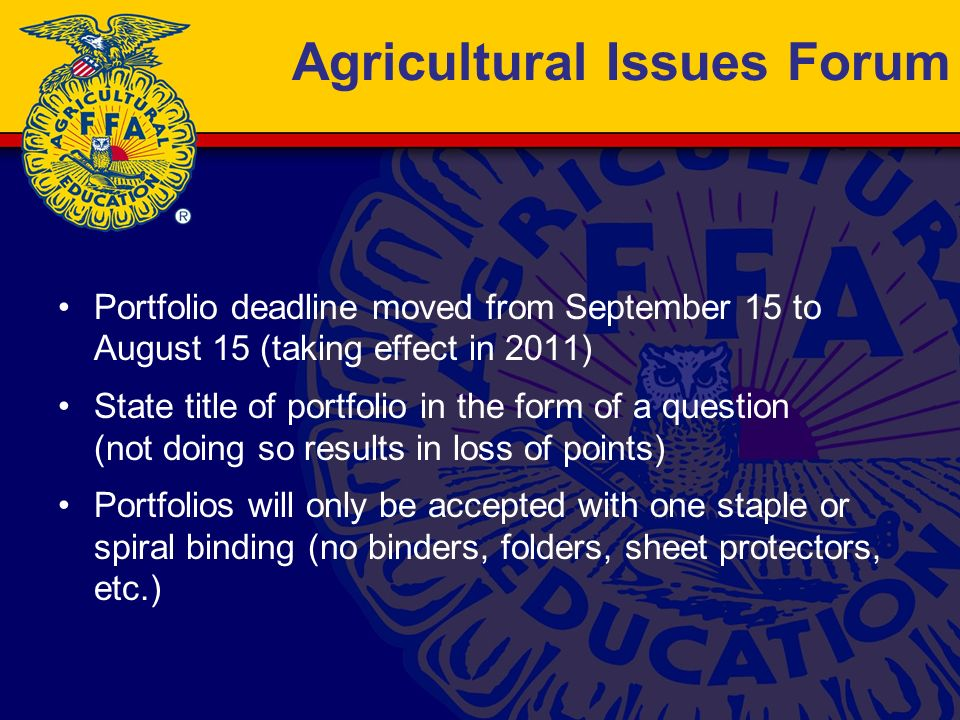 Agricultural Issues Forum Portfolio deadline moved from September 15 to August 15 (taking effect in 2011) State title of portfolio in the form of a question (not doing so results in loss of points) Portfolios will only be accepted with one staple or spiral binding (no binders, folders, sheet protectors, etc.)