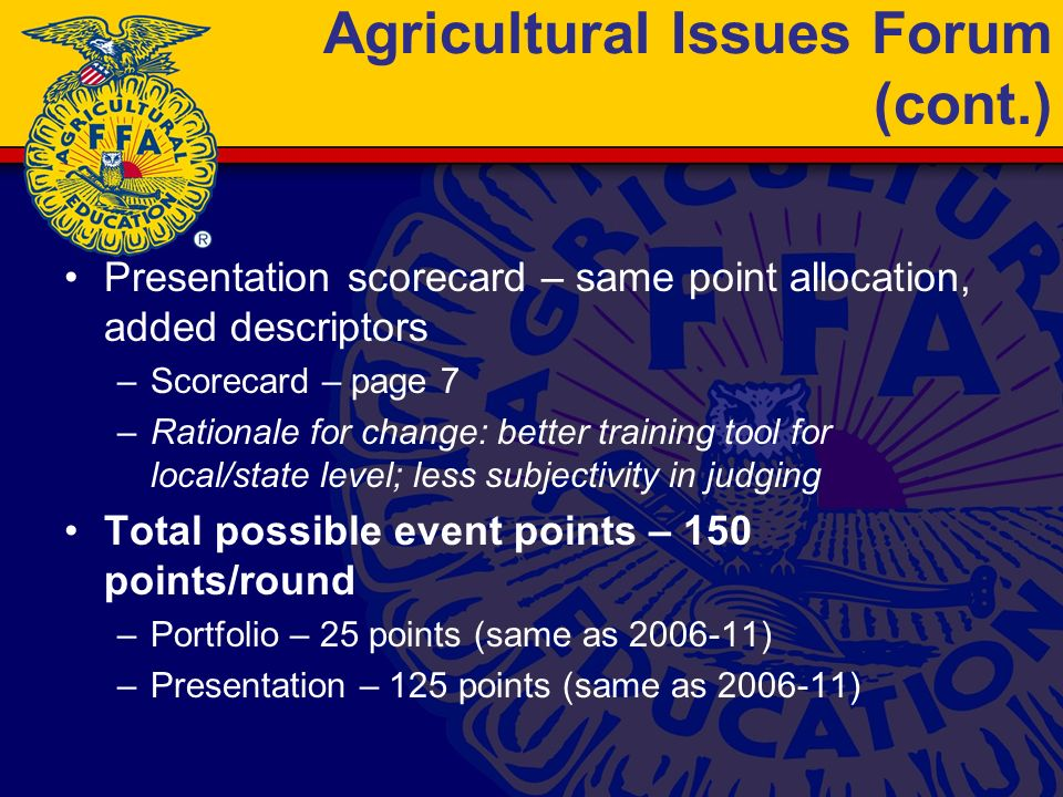 Agricultural Issues Forum (cont.) Presentation scorecard – same point allocation, added descriptors –Scorecard – page 7 –Rationale for change: better training tool for local/state level; less subjectivity in judging Total possible event points – 150 points/round –Portfolio – 25 points (same as 2006-11) –Presentation – 125 points (same as 2006-11)