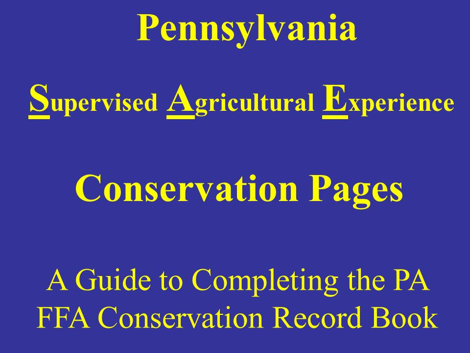 A Guide to Completing the PA FFA Conservation Record Book Pennsylvania S upervised A gricultural E xperience Conservation Pages